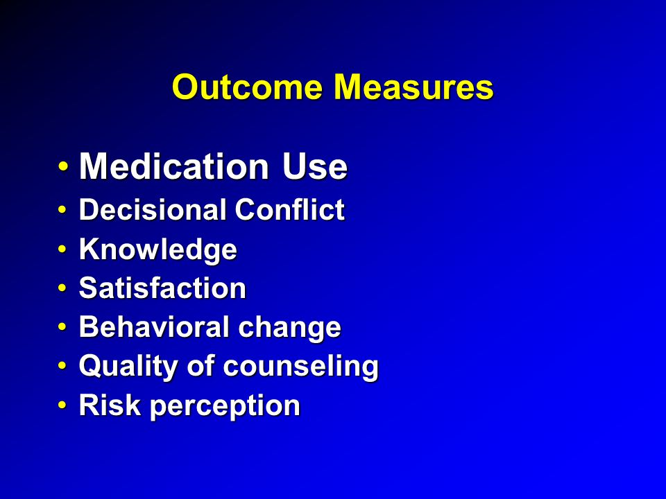 Outcome Measures Medication UseMedication Use Decisional ConflictDecisional Conflict KnowledgeKnowledge SatisfactionSatisfaction Behavioral changeBehavioral change Quality of counselingQuality of counseling Risk perceptionRisk perception