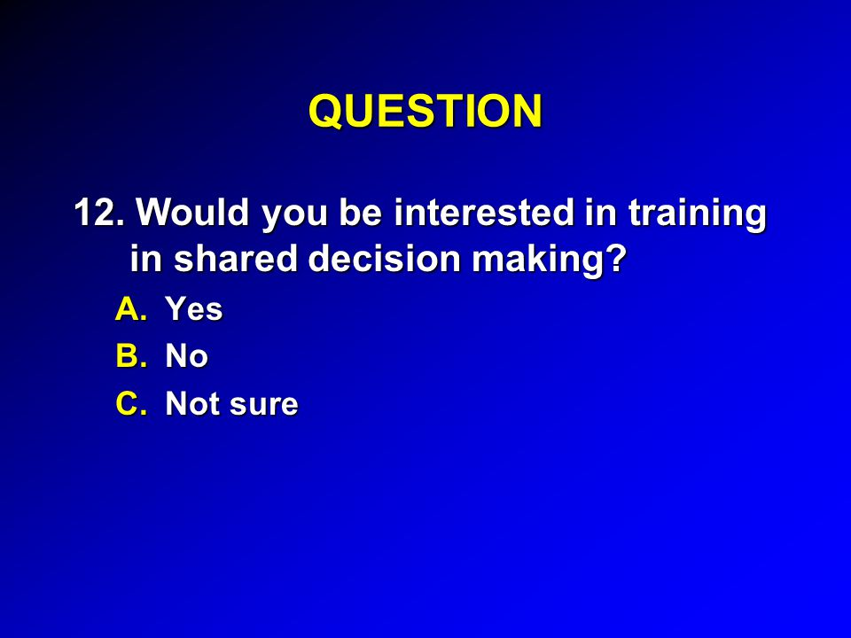 QUESTION 12. Would you be interested in training in shared decision making? A.Yes B.No C.Not sure