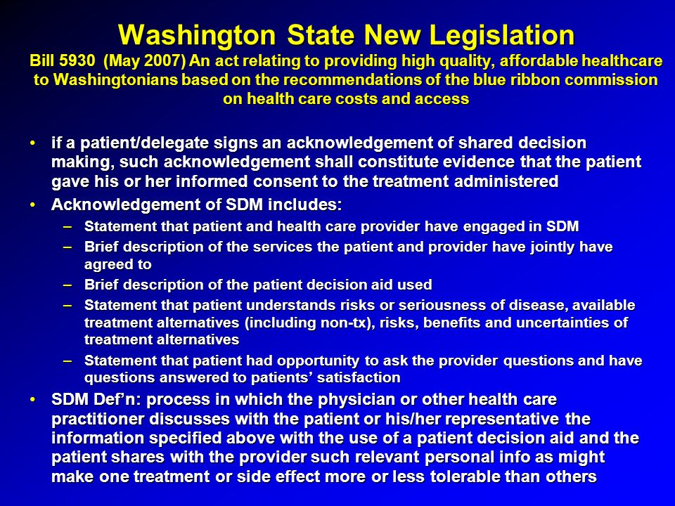 Washington State New Legislation Bill 5930 (May 2007) An act relating to providing high quality, affordable healthcare to Washingtonians based on the recommendations of the blue ribbon commission on health care costs and access if a patient/delegate signs an acknowledgement of shared decision making, such acknowledgement shall constitute evidence that the patient gave his or her informed consent to the treatment administeredif a patient/delegate signs an acknowledgement of shared decision making, such acknowledgement shall constitute evidence that the patient gave his or her informed consent to the treatment administered Acknowledgement of SDM includes:Acknowledgement of SDM includes: –Statement that patient and health care provider have engaged in SDM –Brief description of the services the patient and provider have jointly have agreed to –Brief description of the patient decision aid used –Statement that patient understands risks or seriousness of disease, available treatment alternatives (including non-tx), risks, benefits and uncertainties of treatment alternatives –Statement that patient had opportunity to ask the provider questions and have questions answered to patients' satisfaction SDM Def'n: process in which the physician or other health care practitioner discusses with the patient or his/her representative the information specified above with the use of a patient decision aid and the patient shares with the provider such relevant personal info as might make one treatment or side effect more or less tolerable than othersSDM Def'n: process in which the physician or other health care practitioner discusses with the patient or his/her representative the information specified above with the use of a patient decision aid and the patient shares with the provider such relevant personal info as might make one treatment or side effect more or less tolerable than others