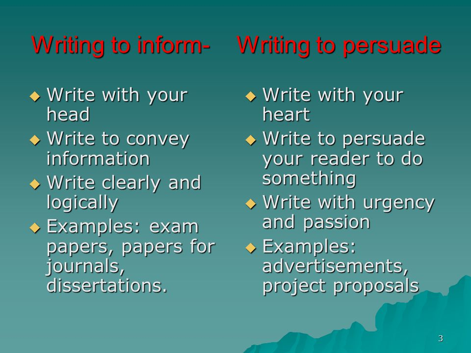 3 Writing to inform- Writing to persuade  Write with your head  Write to convey information  Write clearly and logically  Examples: exam papers, papers for journals, dissertations.