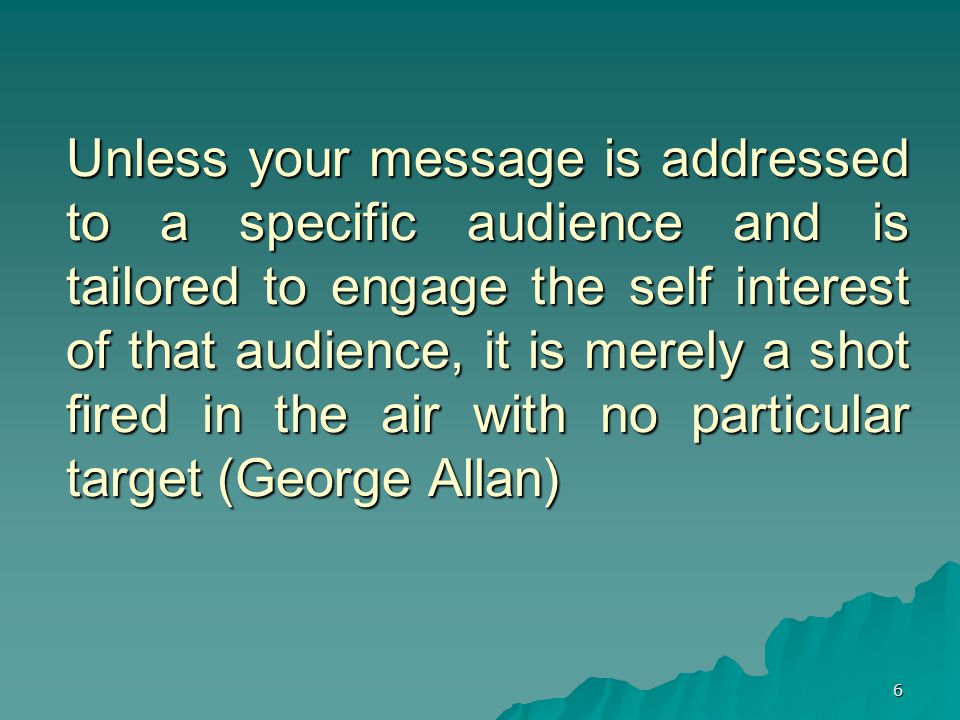 6 Unless your message is addressed to a specific audience and is tailored to engage the self interest of that audience, it is merely a shot fired in the air with no particular target (George Allan)