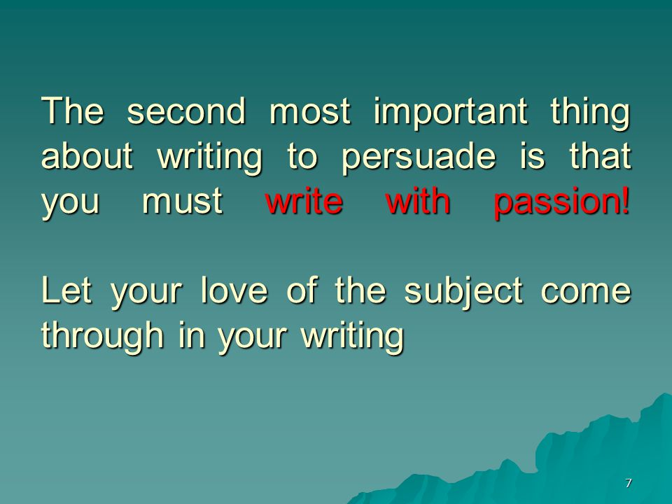 7 The second most important thing about writing to persuade is that you must write with passion.