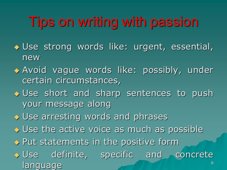 8 Tips on writing with passion  Use strong words like: urgent, essential, new  Avoid vague words like: possibly, under certain circumstances,  Use short and sharp sentences to push your message along  Use arresting words and phrases  Use the active voice as much as possible  Put statements in the positive form  Use definite, specific and concrete language