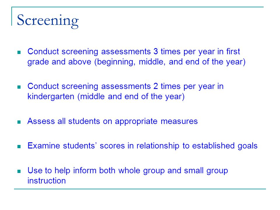 (c) 2002 Good & Kaminski Screening Conduct screening assessments 3 times per year in first grade and above (beginning, middle, and end of the year) Conduct screening assessments 2 times per year in kindergarten (middle and end of the year) Assess all students on appropriate measures Examine students' scores in relationship to established goals Use to help inform both whole group and small group instruction