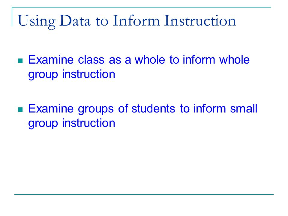 (c) 2002 Good & Kaminski Using Data to Inform Instruction Examine class as a whole to inform whole group instruction Examine groups of students to inform small group instruction
