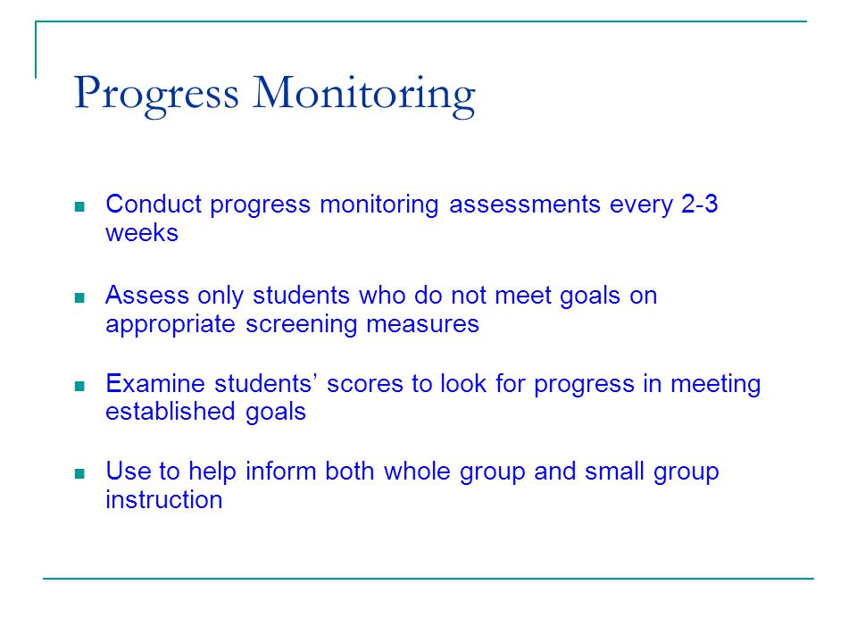 (c) 2002 Good & Kaminski Progress Monitoring Conduct progress monitoring assessments every 2-3 weeks Assess only students who do not meet goals on appropriate screening measures Examine students' scores to look for progress in meeting established goals Use to help inform both whole group and small group instruction