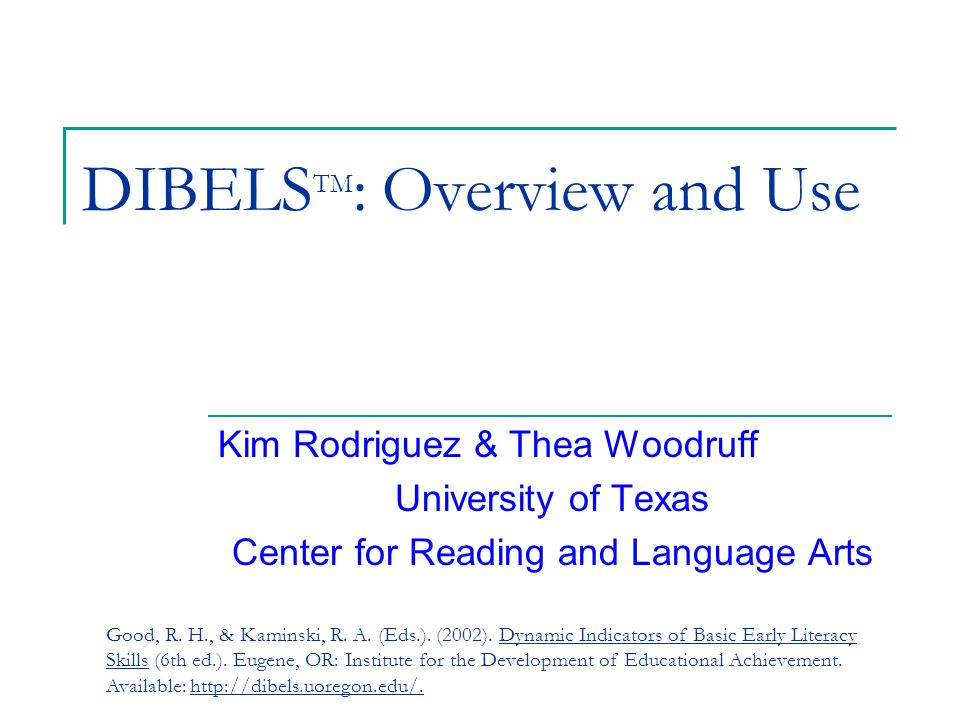 DIBELS TM : Overview and Use Kim Rodriguez & Thea Woodruff University of Texas Center for Reading and Language Arts Good, R.