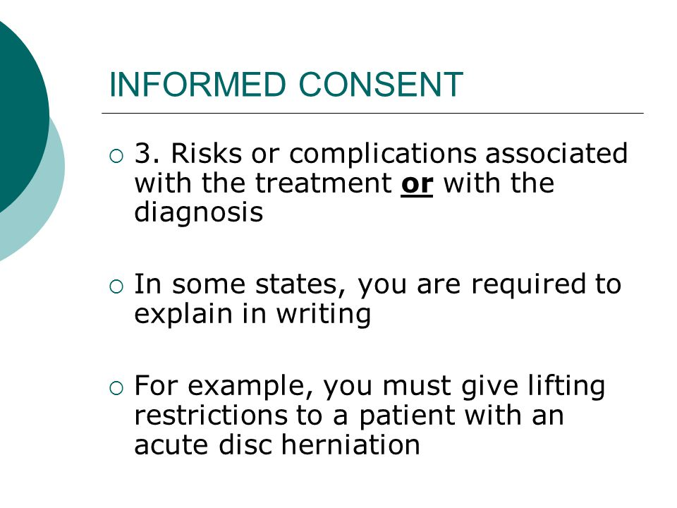 INFORMED CONSENT  3. Risks or complications associated with the treatment or with the diagnosis  In some states, you are required to explain in writ