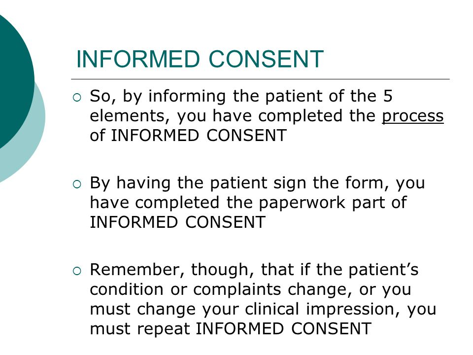 INFORMED CONSENT  So, by informing the patient of the 5 elements, you have completed the process of INFORMED CONSENT  By having the patient sign the