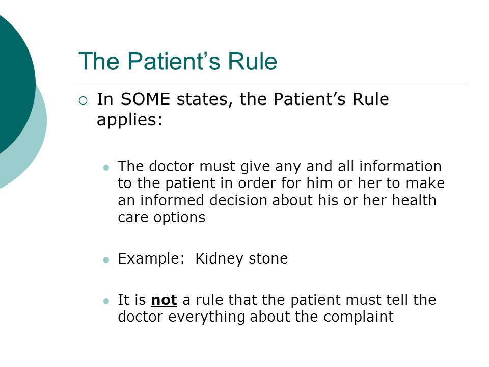 The Patient's Rule  In SOME states, the Patient's Rule applies: The doctor must give any and all information to the patient in order for him or her t