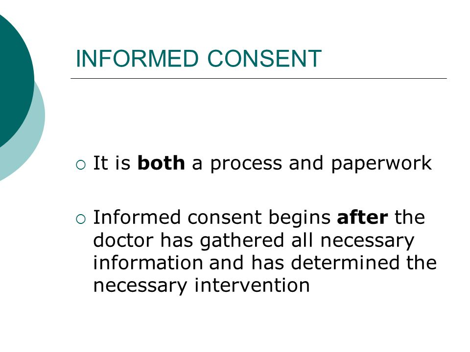 INFORMED CONSENT  It is both a process and paperwork  Informed consent begins after the doctor has gathered all necessary information and has determ