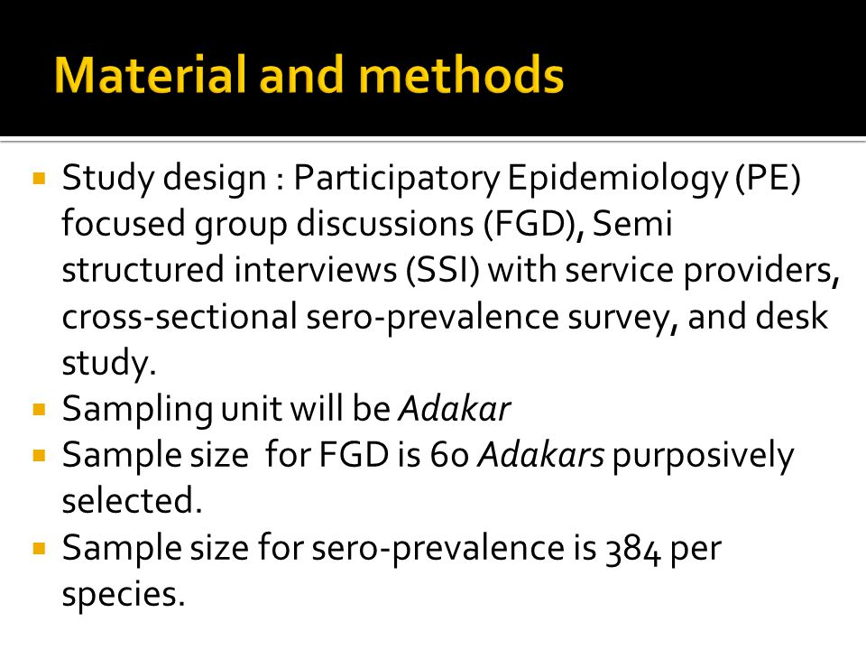  Study design : Participatory Epidemiology (PE) focused group discussions (FGD), Semi structured interviews (SSI) with service providers, cross-sectional sero-prevalence survey, and desk study.