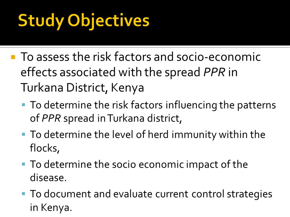  To assess the risk factors and socio-economic effects associated with the spread PPR in Turkana District, Kenya  To determine the risk factors influencing the patterns of PPR spread in Turkana district,  To determine the level of herd immunity within the flocks,  To determine the socio economic impact of the disease.