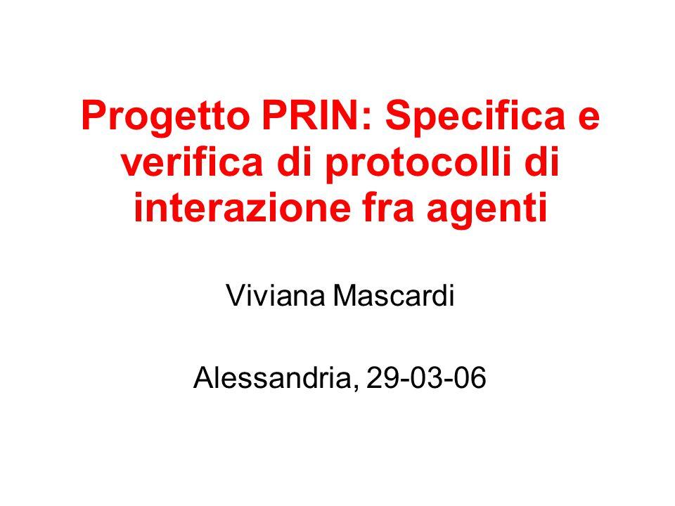 Progetto PRIN: Specifica e verifica di protocolli di interazione fra agenti Viviana Mascardi Alessandria, 29-03-06