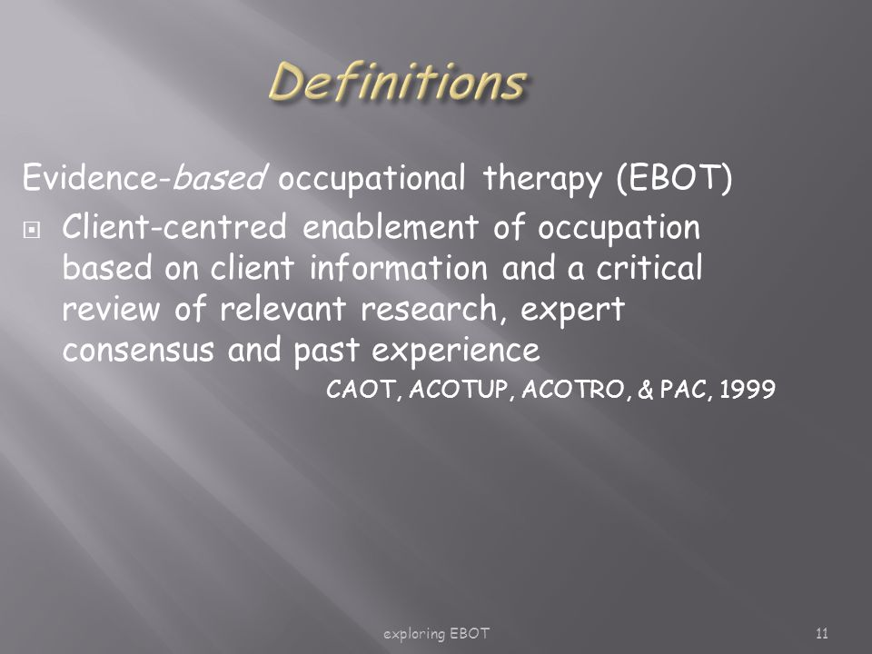 exploring EBOT11 Evidence-based occupational therapy (EBOT)  Client-centred enablement of occupation based on client information and a critical review of relevant research, expert consensus and past experience CAOT, ACOTUP, ACOTRO, & PAC, 1999