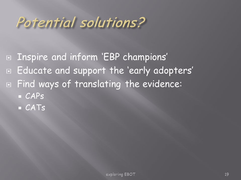 exploring EBOT19  Inspire and inform 'EBP champions'  Educate and support the 'early adopters'  Find ways of translating the evidence:  CAPs  CATs