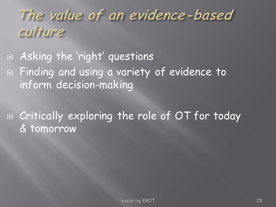 exploring EBOT28  Asking the 'right' questions  Finding and using a variety of evidence to inform decision-making  Critically exploring the role of OT for today & tomorrow