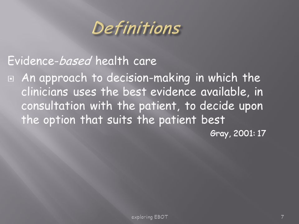 exploring EBOT7 Evidence-based health care  An approach to decision-making in which the clinicians uses the best evidence available, in consultation with the patient, to decide upon the option that suits the patient best Gray, 2001: 17