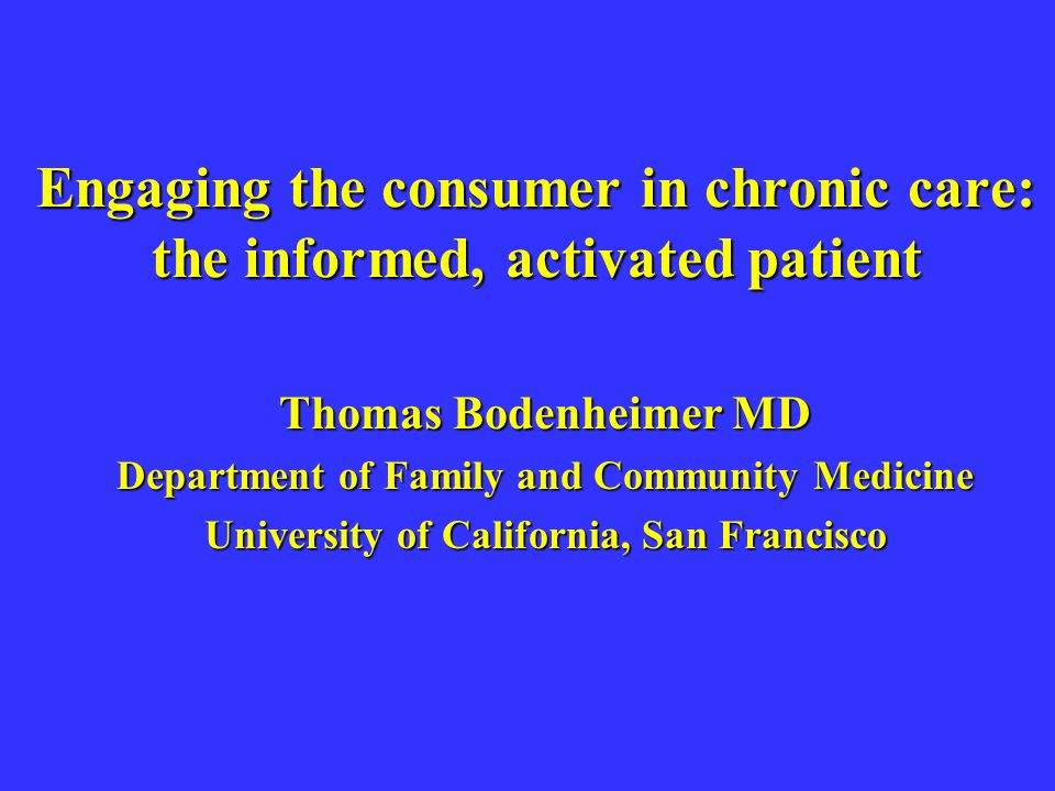 Engaging the consumer in chronic care: the informed, activated patient Thomas Bodenheimer MD Department of Family and Community Medicine University of
