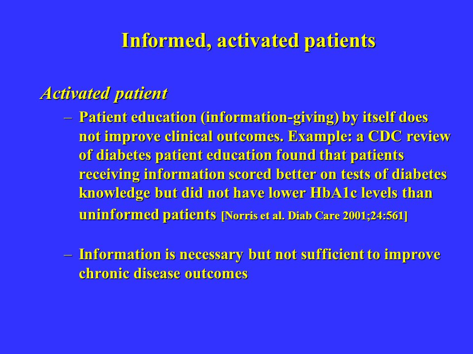 Informed, activated patients Activated patient –Patient education (information-giving) by itself does not improve clinical outcomes. Example: a CDC re