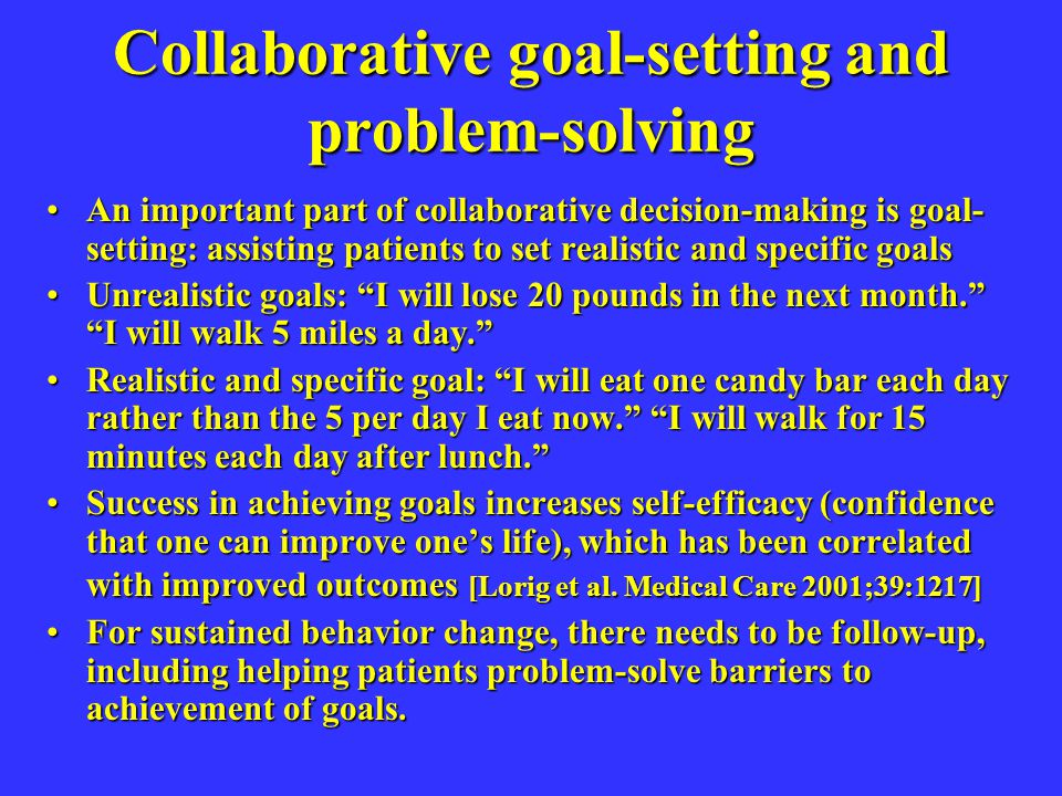 Collaborative goal-setting and problem-solving An important part of collaborative decision-making is goal- setting: assisting patients to set realisti