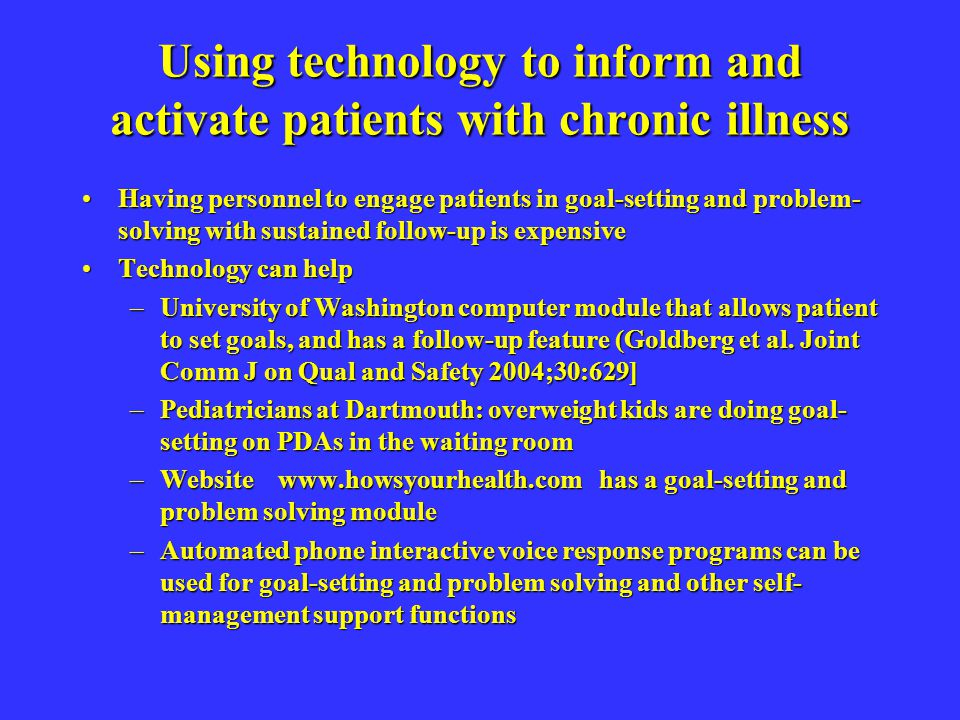 Using technology to inform and activate patients with chronic illness Having personnel to engage patients in goal-setting and problem- solving with sustained follow-up is expensiveHaving personnel to engage patients in goal-setting and problem- solving with sustained follow-up is expensive Technology can helpTechnology can help –University of Washington computer module that allows patient to set goals, and has a follow-up feature (Goldberg et al.