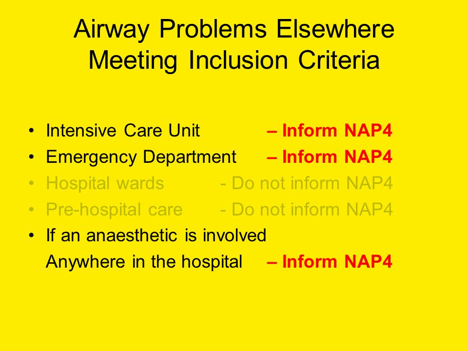 Airway Problems Elsewhere Meeting Inclusion Criteria Intensive Care Unit – Inform NAP4 Emergency Department – Inform NAP4 Hospital wards - Do not inform NAP4 Pre-hospital care - Do not inform NAP4 If an anaesthetic is involved Anywhere in the hospital – Inform NAP4