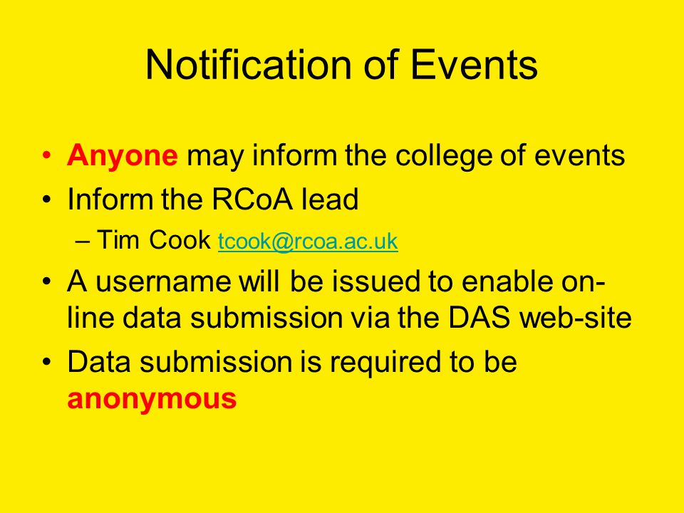 Notification of Events Anyone may inform the college of events Inform the RCoA lead –Tim Cook tcook@rcoa.ac.uk tcook@rcoa.ac.uk A username will be issued to enable on- line data submission via the DAS web-site Data submission is required to be anonymous