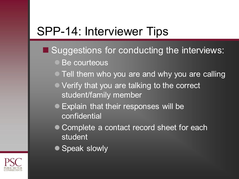 SPP-14: Interviewer Tips Suggestions for conducting the interviews: Be courteous Tell them who you are and why you are calling Verify that you are talking to the correct student/family member Explain that their responses will be confidential Complete a contact record sheet for each student Speak slowly