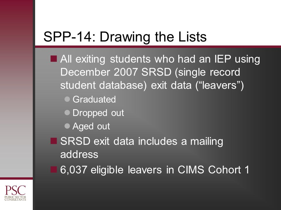 SPP-14: Drawing the Lists All exiting students who had an IEP using December 2007 SRSD (single record student database) exit data ( leavers ) Graduated Dropped out Aged out SRSD exit data includes a mailing address 6,037 eligible leavers in CIMS Cohort 1