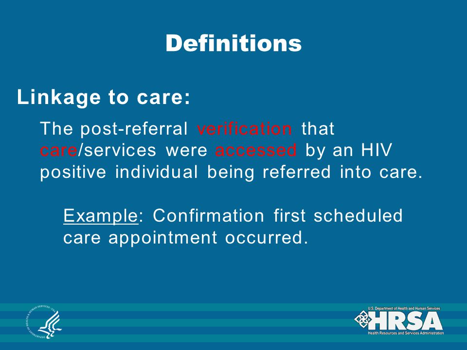 Linkage to care: The post-referral verification that care/services were accessed by an HIV positive individual being referred into care. Example: Conf