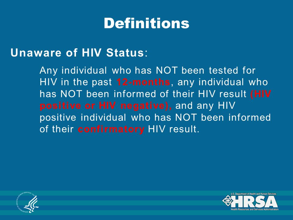 Definitions Unaware of HIV Status: Any individual who has NOT been tested for HIV in the past 12-months, any individual who has NOT been informed of t