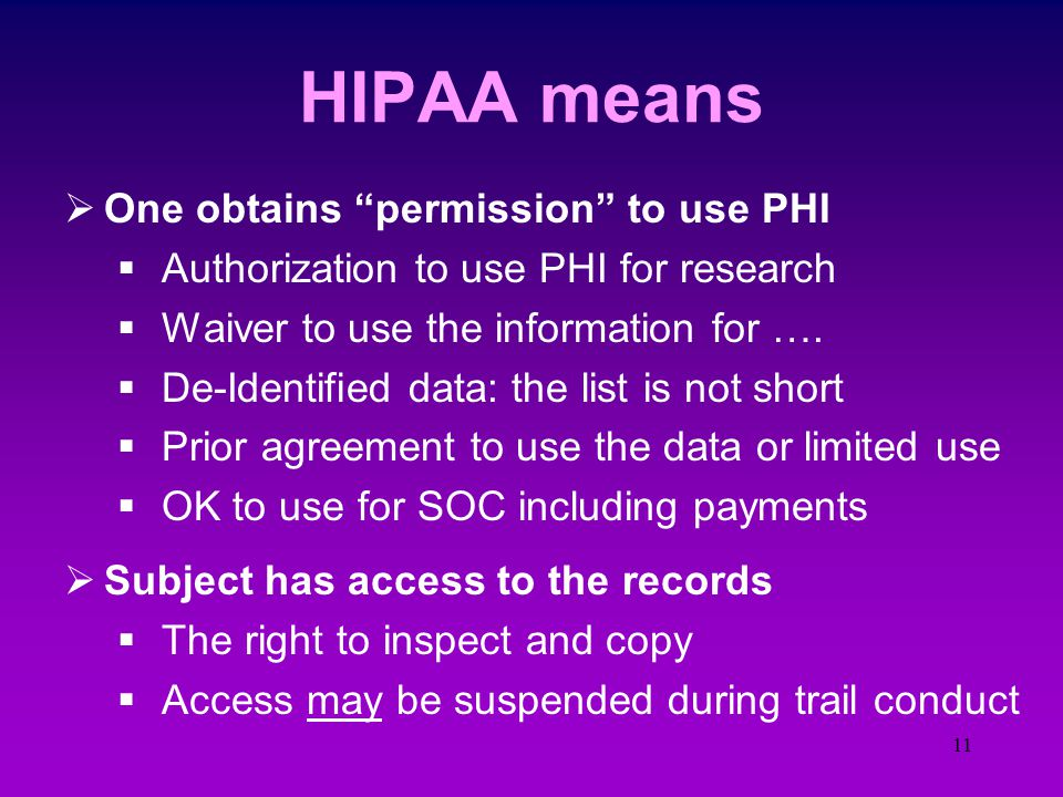 10 PHI Protection  Health Insurance Portability and Accountability Act (Aug 96 - 14 Apr 2003)  Effects the collection, recording, transmission, and storage of patient health information  The effect is your ability to access and use this information for research  Protected Health Information (PHI)  Individual identifiable health information past, present, or future physical or mental health condition in any medium (oral, paper, or e)