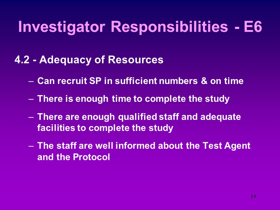 18 Investigator Responsibilities ICH - E6 4.1 - Investigators Qualifications –Properly qualified to assume the responsibilities for conduct of the stu