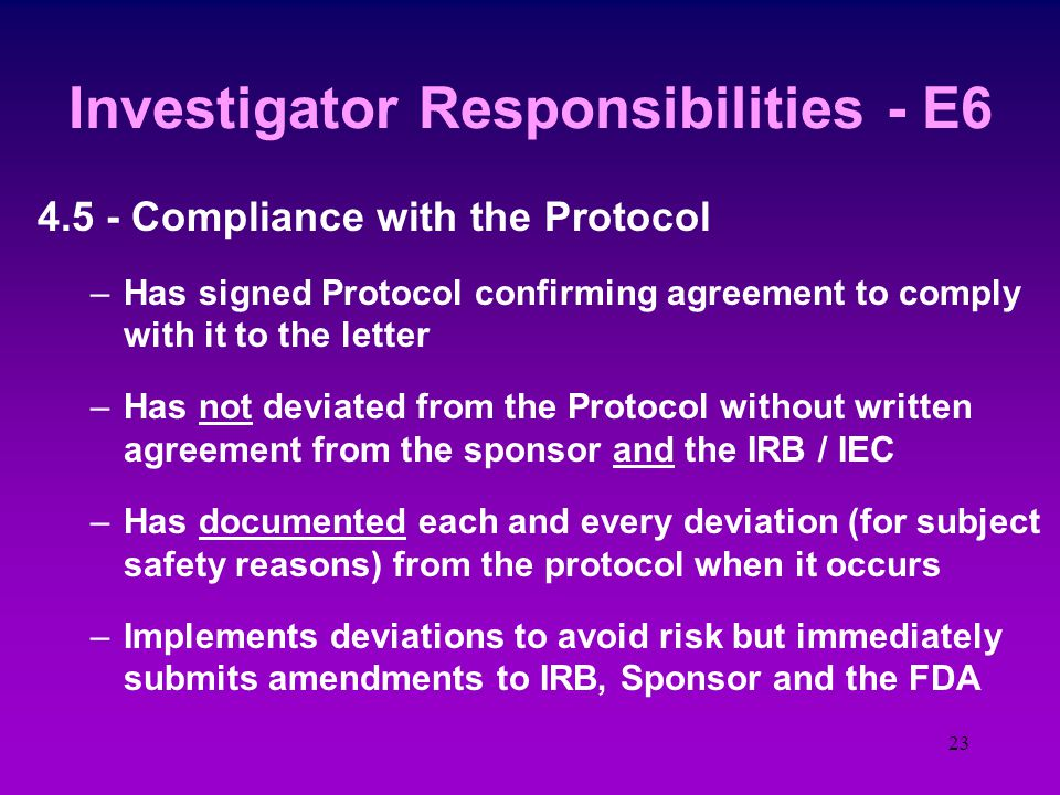 22 Investigator Responsibilities - E6 4.4 - Communication with the IRB / IEC –Written approval is obtained before the Study begins –Informed Consent i