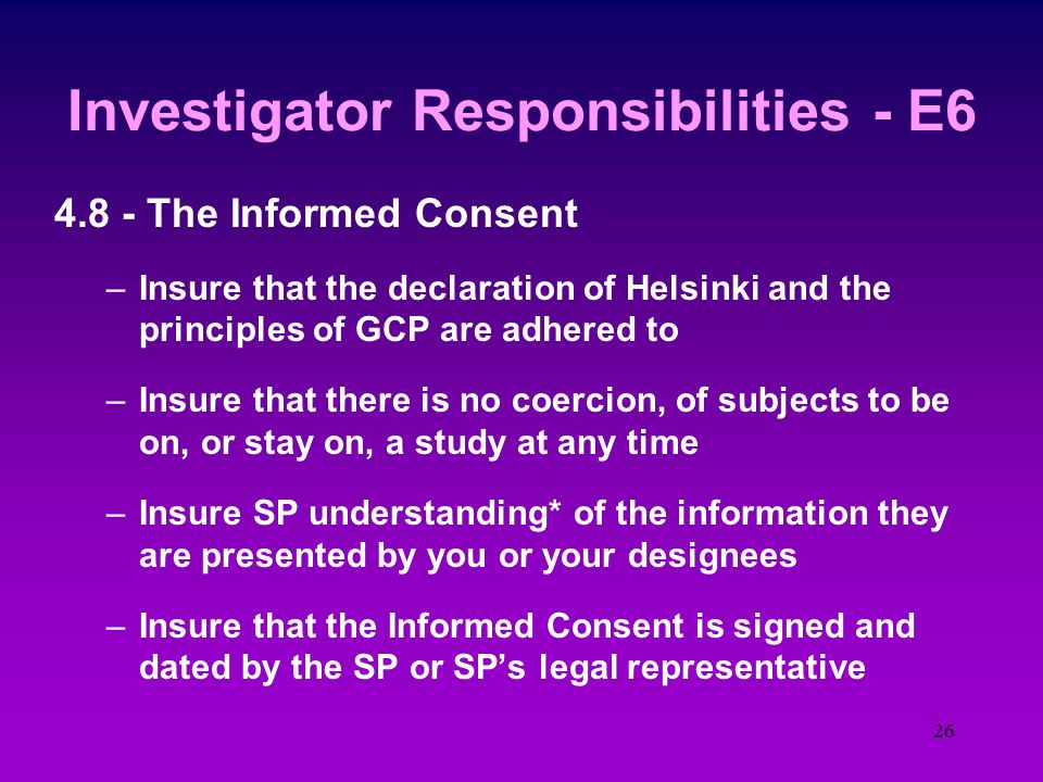 25 Investigator Responsibilities - E6 4.7 - Randomization and unblinding procedure –The study randomization procedures (documented in the protocol) are followed exactly –The randomization code is only broken in accordance with the protocol –If the study was blinded, any unblinding was documented and sponsor notified in writing