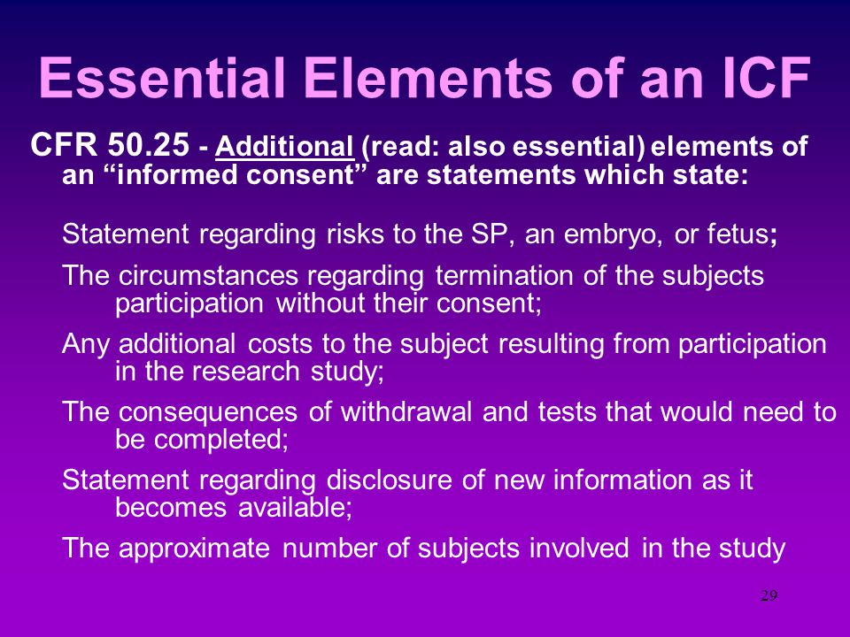 28 Essential Elements of an ICF CFR 50.25 - Essential elements of an informed consent That the study is research The risks and discomforts are described The benefits for subject and others Disclosure of alternative therapies or procedures Statement regarding confidentiality of the records Explanation of what will happen on the study Who to contact for questions and their rights That participation is completely voluntary