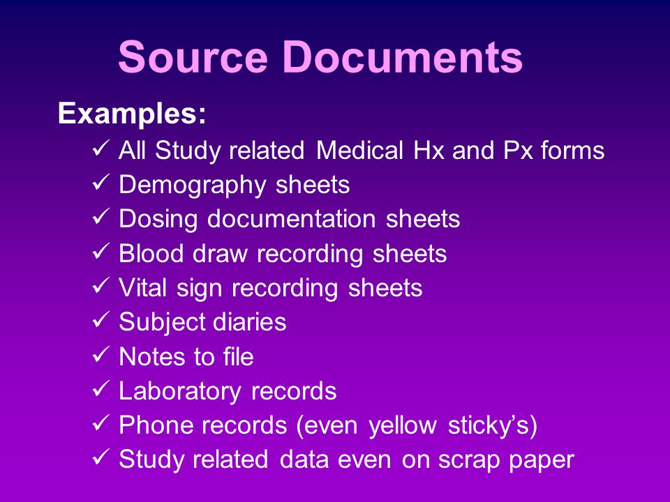 Source Documents Source documents are original documents and records for each study subject. Be clear - this is any and all original documents Their p