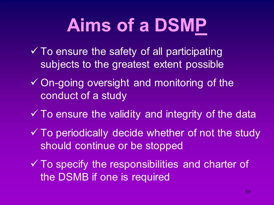 38 Monitoring Data Safety  Subject Safety under the microscope Data & Safety Monitoring Plans (DMP, DSMP) Data & Safety Monitoring Committee (DMC, DS