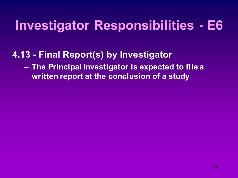 41 Investigator Responsibilities - E6 4.12 - Premature stopping or suspending a study –All SP are informed if a study is terminated or even suspended –The institution, the sponsor, and the IRB are informed in writing if the PI terminates the study –The institution and the IRB are informed in writing if the sponsor terminates the study –The institution and the sponsor are informed in writing if the IRB terminates the study