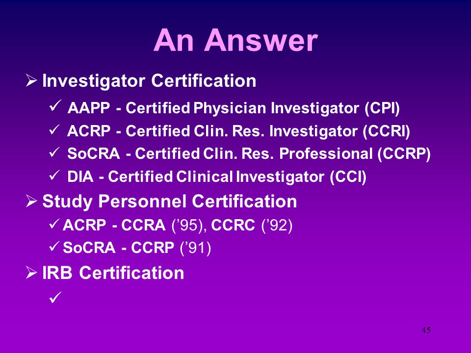 44 What the FDA is Finding  Protocol is not followed - I/E criteria, tests & timing, route of admin., timing of events  Informed Consent inadequacies - Timing, elements missing, risks listed, copies  Test article accountability problems - Dispensing, inventory & receipt records  Reporting deficiencies - AE's, final reports, Yearly IRB reporting  IRB approvals missing - Timing, amendments, ICFs, Advertising  Records in disarray - Corrections, storage requirements, equipment maintenance