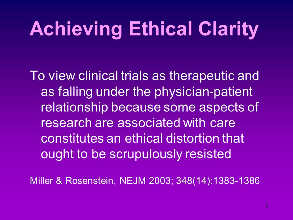 4 Physician Investigators Have a dual responsibility and a potential conflict of commitment, if not interest Goal of clinical care is to diagnose, tre
