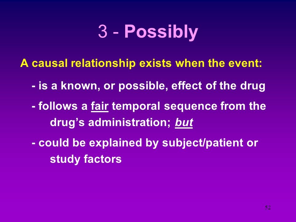 51 2 - Probably A causal relationship exists when the event: - is a known or suspected effect of the drug - follows a reasonable temporal sequence from the test med's administration - ceases or diminishes with discontinuation of the study medication - cannot be readily explained by Study participant or study factors