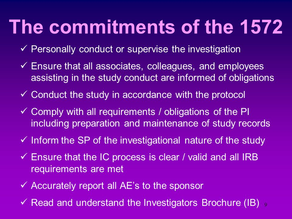 8 The power of Law: the 1572 Signing a 1572 is the PI's commitment in writing that she/he will be responsible for the study in question; totally responsible and for everything This means she/he agrees to follow: 21 CFR 50 - Informed Consent process 21 CFR 56 - IRB does what it should 21 CFR 312 21 CFR 312.64 - AE reporting 21 CFR 312.62 - Record keeping 21 CFR 312.68 - Being audit ready