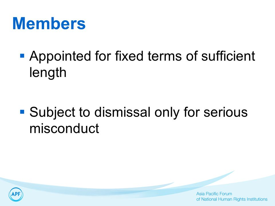 Members  Appointed for fixed terms of sufficient length  Subject to dismissal only for serious misconduct