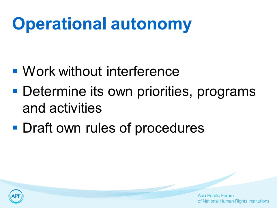 Operational autonomy  Work without interference  Determine its own priorities, programs and activities  Draft own rules of procedures