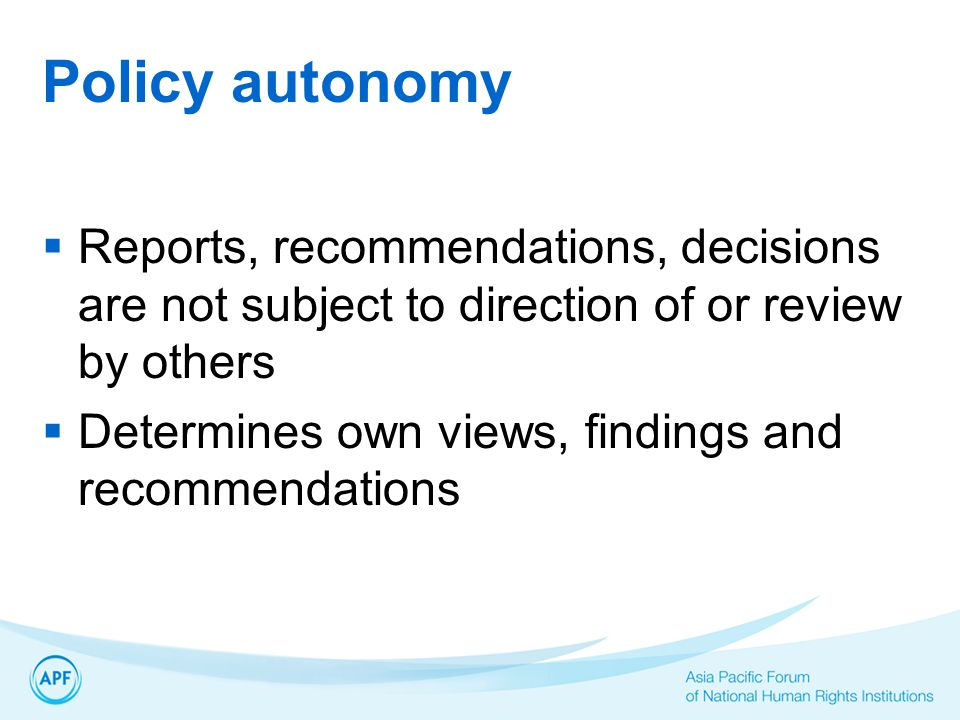 Policy autonomy  Reports, recommendations, decisions are not subject to direction of or review by others  Determines own views, findings and recommendations