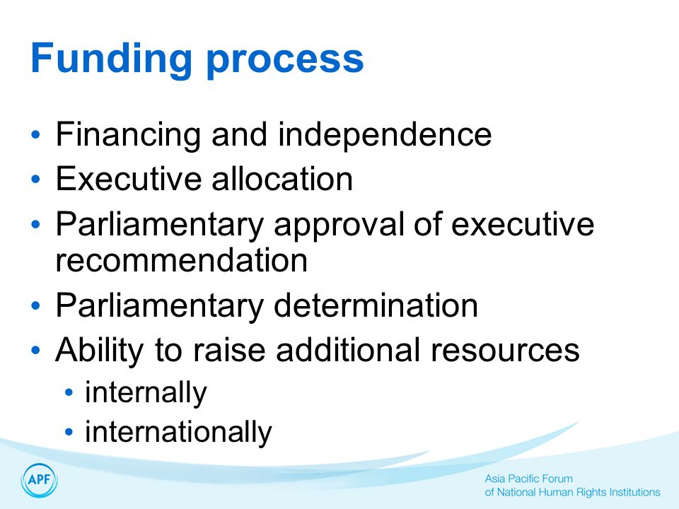 Funding process Financing and independence Executive allocation Parliamentary approval of executive recommendation Parliamentary determination Ability to raise additional resources internally internationally