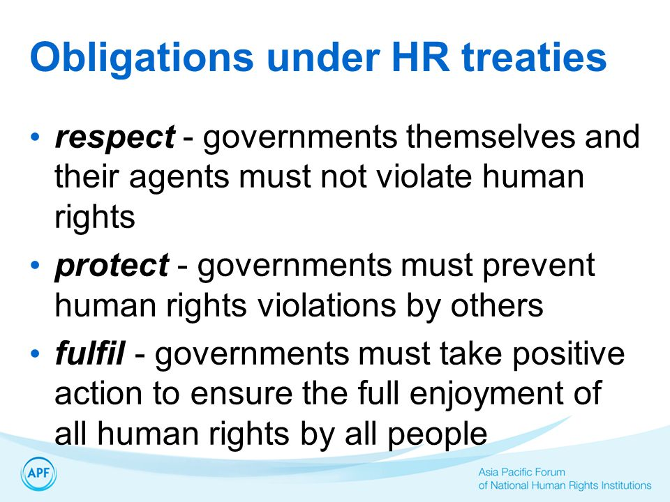 Obligations under HR treaties respect - governments themselves and their agents must not violate human rights protect - governments must prevent human rights violations by others fulfil - governments must take positive action to ensure the full enjoyment of all human rights by all people