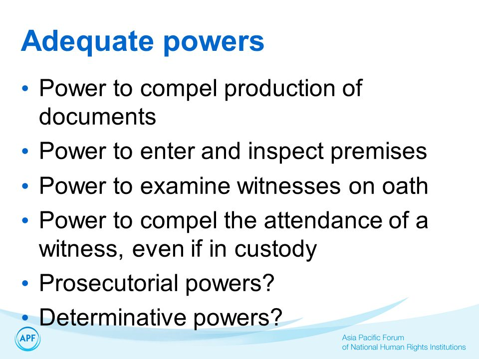 Adequate powers Power to compel production of documents Power to enter and inspect premises Power to examine witnesses on oath Power to compel the attendance of a witness, even if in custody Prosecutorial powers.